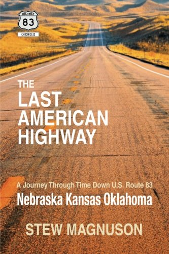 The Last American Highway: A Journey Through Time Down U.S Route 83: Nebraska Kansas Oklahoma (The Highway 83 Chronicles) (Volume 2), by S