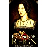 Pray for Reign (an Anne Boleyn novel) ~ Thea Atkinson