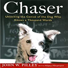 Chaser: Unlocking the Genius of the Dog Who Knows a Thousand Words (       UNABRIDGED) by John W. Pilley, Hilary Hinzmann Narrated by Peter Powlus