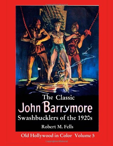 The Classic John Barrymore Swashbucklers of the 1920s: Old Hollywood in Color 5: Robert M. Fells: 9781481166546: Amazon.com: Books