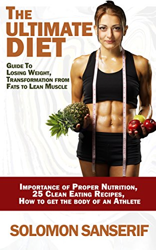 Diet: Ultimate Weight Loss Guide: 25 Clean And Delicious Eating Recipes, Transformation From Fats to Lean Muscle, Importance of Proper Nutrition, Getting ... Gain, Importance Of Sleep) (English Edition)