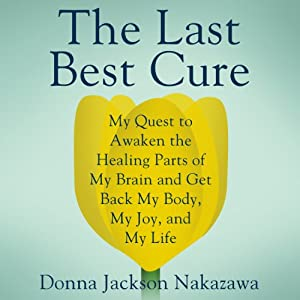The Last Best Cure: My Quest to Awaken the Healing Parts of My Brain and Get Back My Body, My Joy, and My Life | [Donna Jackson Nakazawa]