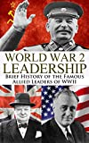 World War 2 Leadership: Brief History of the Famous Allied Leaders of WWII (Winston Churchill, Franklin D. Roosevelt, Joseph Stalin, Josef Stalin, World ... WW2, World War II, WWII, Biography Book 1)