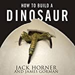 How to Build a Dinosaur: Extinction Doesn't Have to Be Forever | Jack Horner,James Gorman