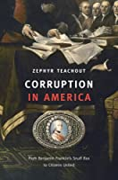 Corruption in America - From Benjamin Franklin's Snuff Box to Citizens United
