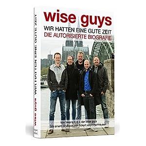 wise guys: Wir hatten eine gute Zeit: Die autorisierte Biografie | Mit einem Grußwort von Eckart vo