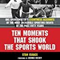 Ten Moments That Shook the Sports World: One Sportswriter's Eyewitness Accounts of the Most Incredible Sporting Events of the Past Fifty Years (       UNABRIDGED) by Stan Isaacs Narrated by Robert Sams