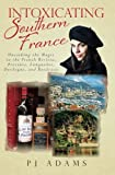 img - for Intoxicating Southern France: Uncorking the Magic in the French Riviera, Provence, Languedoc, Dordogne, and Bordeaux (PJ Adams Intoxicating Travel Series) book / textbook / text book