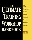 The Ultimate Training Workshop Handbook: A Comprehensive Guide to Leading Successful Workshops and Training Programs