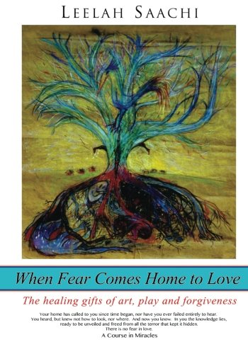 When Fear Comes Home to Love: The healing gifts of art, play and forgiveness: Leelah Saachi: 9781491219904: Amazon.com: Books