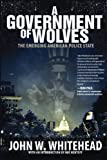 A Government of Wolves: The Emerging American Police State by John W. Whitehead
