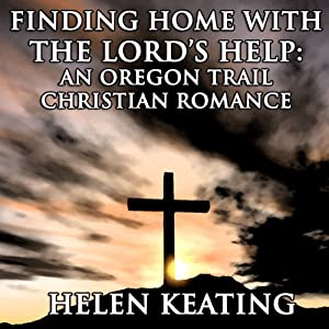 Finding Home with the Lord's Help: An Oregon Trail Christian Romance Short Story | [Helen Keating]