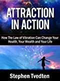 Attraction In Action: How The Law of Vibration Can Change Your Health, Your Wealth and Your Life (Law of Attraction Book 1)
