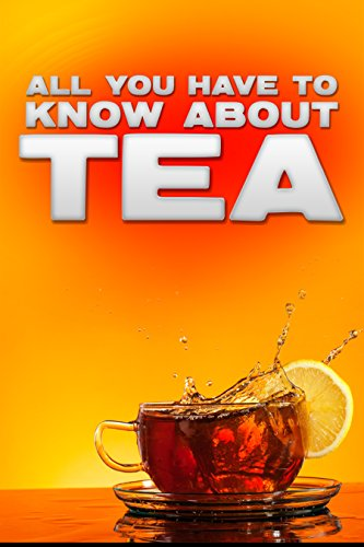 All You Have To Know About Tea - The Ultimate Tea Guide by Jim Lee Crocket
