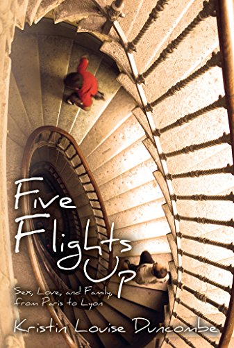 Five Flights Up: Sex, Love, and Family, from Paris to Lyon by Kristin Louise Duncombe