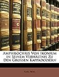 Amphilochius Von Ikonium in Seinem Verhaltnis Zu Den Grossen Kappadoziern (German Edition) (1141300818) by Holl, Karl