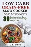 Paleo: Paleo Recipes and Paleo Cookbook. Low Carb Grain-Free Paleo Slow Cooker for Beginners. 30 Beginners Paleo Low-Carb Recipes for Extreme Weight Loss ... for Beginners, Paleo Diet for Beginners)