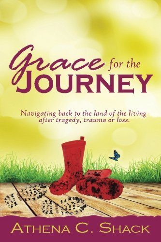 Grace For The Journey: Navigating back to the land of the living after tragedy, trauma or loss
