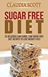 Sugar Free Diet: 25 Delicious Low Carbs, Low Sugar FREE Diet Recipes to Lose Weight Fast (sugar free diet, sugar free diet plan, sugar free diet free, ... Sugar Free, Recipes, Cookbook, Low Carb)