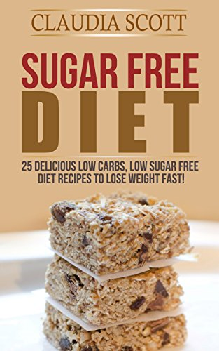 Sugar Free Diet: 25 Delicious Low Carbs, Low Sugar FREE Diet Recipes to Lose Weight Fast (sugar free diet, sugar free diet plan, sugar free diet free, ... Sugar Free, Recipes, Cookbook, Low Carb) by Claudia Scott