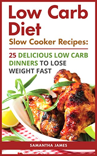 Low Carb Diet. Slow Cooker Recipes: 25 Delicious Low Carb Dinners To Lose Weight Fast: (low carbohydrate, high protein, low carbohydrate foods, low carb, ... Ketogenic Diet to Overcome Belly Fat) by Samantha James
