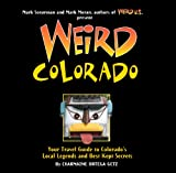 Weird Colorado: Your Travel Guide to Colorados Local Legends and Best Kept Secrets