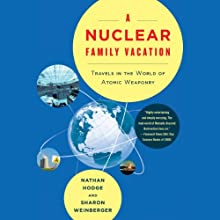 A Nuclear Family Vacation: Travels in the World of Atomic Weaponry (       UNABRIDGED) by Nathan Hodge, Sharon Weinberger Narrated by Laural Merlington