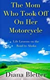 img - for The Mom Who Took Off On Her Motorcycle: Life Lessons on the Road to Alaska by Bletter, Diana (February 5, 2013) Paperback book / textbook / text book