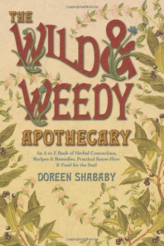 The Wild & Weedy Apothecary: An A to Z Book of Herbal Concoctions, Recipes & Remedies, Practical Know-How & Food for the Soul by Doreen Shababy