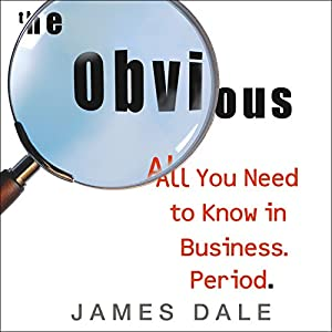 The Obvious: All You Need to Know in Business. Period. | [James Dale]