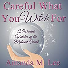 Careful What You Witch For: A Wicked Witches of the Midwest Short (       UNABRIDGED) by Amanda M. Lee Narrated by Angel Clark