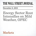 Energy Sector Rout Intensifies on Mild Weather, OPEC | Nicole Friedman,Timothy Puko