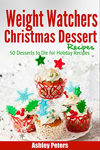 Weight Watchers Christmas Dessert Recipes: 50 Desserts to Die For Holiday Recipes (Weight Watchers Desserts) by Ashley Peters