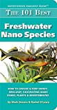 The 101 Best Freshwater Nano Species: How to Choose & Keep Hardy, Brilliant, Fascinating Nano Fishes, Plants & Invertebrates (Adventurous Aquarist GuideTM)