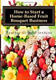 By Ms Heather Gifford Jenkins How to Start a Home-Based Fruit Bouquet Business [Paperback]