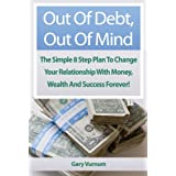 Out Of Debt, Out Of Mind. The Simple 8 Step Plan To Change Your Relationship With Money, Wealth And Success Forever!by Gary Vurnum
