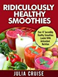 Ridiculously Healthy Smoothies: Over 47 Incredibly Healthy Smoothies Loaded With Antioxidant Nutrition (Healthy Cookbooks Book 9)