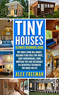 Tiny Houses : Beginners Guide: Tiny House Living On A Budget, Building Plans For A Tiny House, Enjoy Woodworking, Living Mortgage Free And Sustainably ... Design,construction,country Living) by Alex Freeman ebook deal