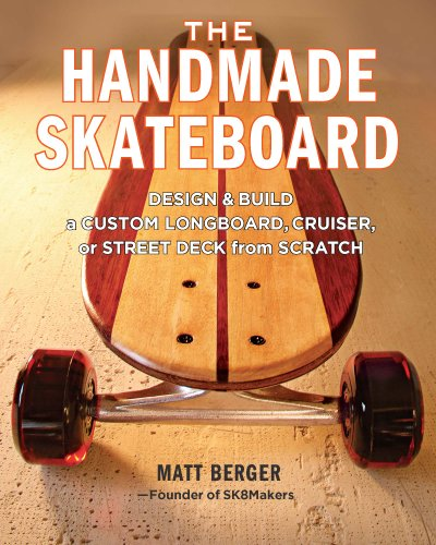 The Handmade Skateboard: Design and Build a Custom Longboard, Cruiser, or Street Deck from Scratch