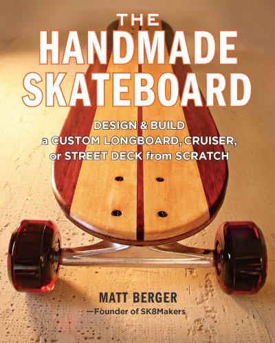 Handgemachte Skateboards: Entwerfen Sie und erstellen Sie einen benutzerdefinierten Longboard, Cruiser oder Straße Deck von Grund auf neu
