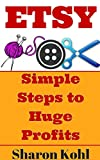 Etsy: Simple Steps To Huge Profits (Make Money on Etsy, Etsy Business, Etsy for beginners, Etsy Selling)