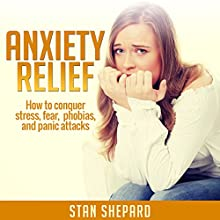 Anxiety Relief: How to Conquer Stress, Fear, Phobias, and Panic Attacks (       UNABRIDGED) by Stan Shepard Narrated by Michael Colman