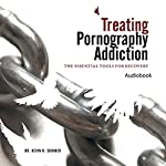 Treating Pornography Addiction: The Essential Tools for Recovery | Kevin B. Skinner, PhD