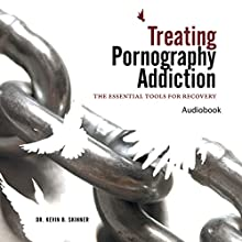 Treating Pornography Addiction: The Essential Tools for Recovery (       UNABRIDGED) by Kevin B. Skinner, PhD Narrated by Dr. Kevin Skinner