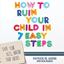 How to Ruin Your Child in 7 Easy Steps: Tame Your Vices, Nurture Their Virtues (       UNABRIDGED) by Patrick Quinn, Ken Roach Narrated by Tom Hatting
