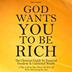 God Wants You to Be Rich: The Christian Guide to Financial Freedom & Unlimited Wealth (12 Steps to Bring More Money into Your Life While Still Serving the Lord) | Alex Landon