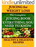 Juicing for Weight Loss The Complete Juicing Book Including 50 Healthy and Delicious Juicing Recipes Everything You Need to Know