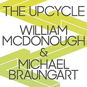 The Upcycle: Beyond Sustainability - Designing for Abundance | [William McDonough, Michael Braungart]