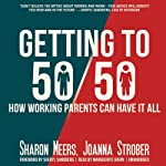 Getting to 50/50: How Working Parents Can Have It All by Sharing It All - and Why It's Good for Your Marriage, Your Career, Your Kids, and You | Sharon Meers,Joanna Strober