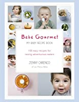 Bébé Gourmet: My Baby Recipe Book - 100 easy recipes for raising adventurous eaters